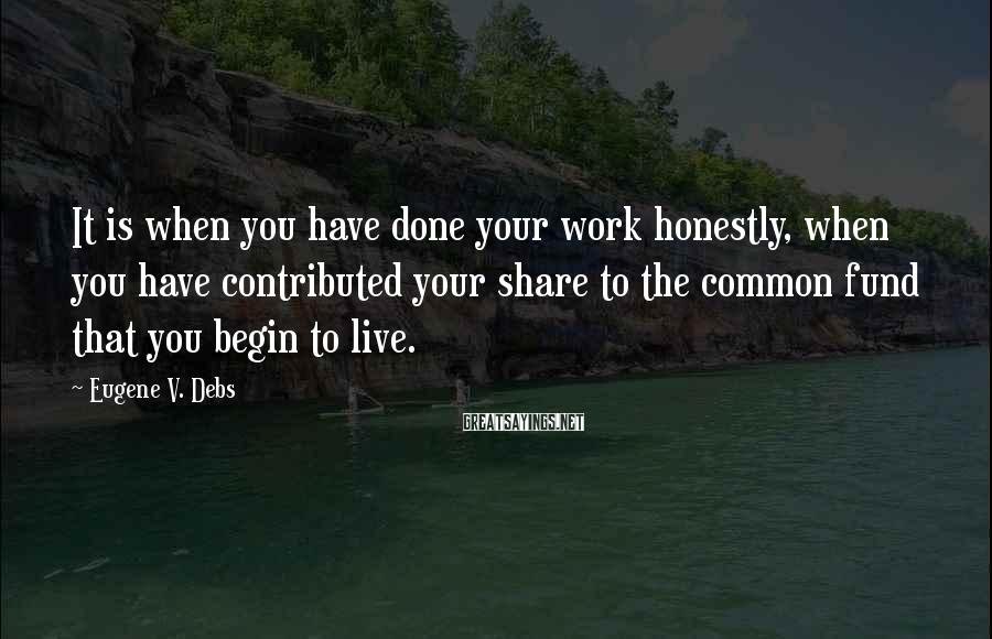 Eugene V. Debs Sayings: It Is When You Have Done Your Work Honestly, When You Have Contributed Your Share To The Common Fund That You Begin To Live.