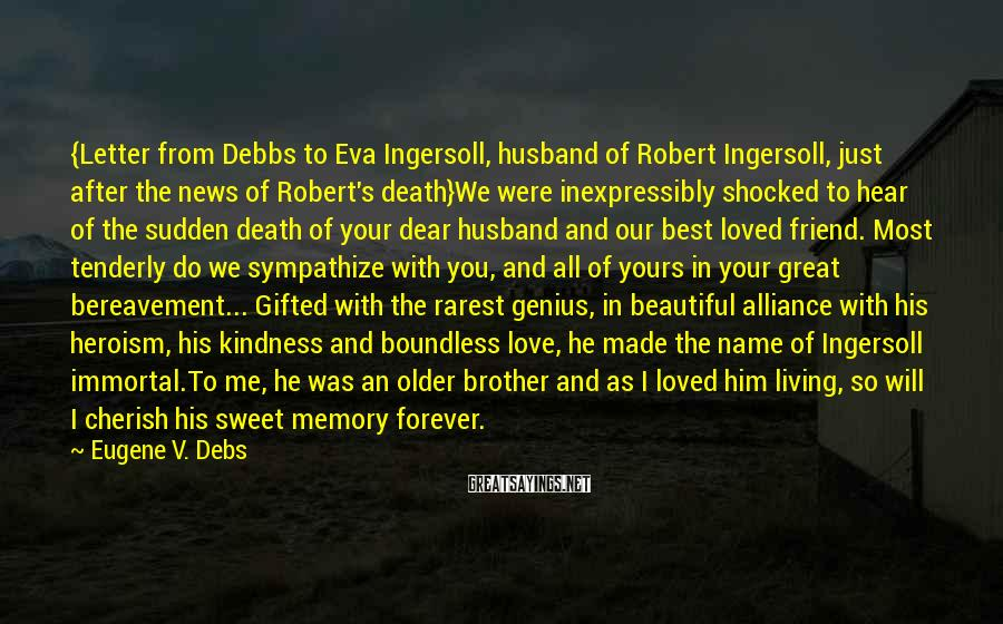Eugene V. Debs Sayings: {Letter From Debbs To Eva Ingersoll, Husband Of Robert Ingersoll, Just After The News Of Robert's Death}We Were Inexpressibly Shocked To Hear Of The Sudden Death Of Your Dear Husband And Our Best Loved Friend. Most Tenderly Do We Sympathize With You, And All Of Yours In Your Great Bereavement... Gifted With The Rarest Genius, In Beautiful Alliance With His Heroism, His Kindness And Boundless Love, He Made The Name Of Ingersoll Immortal.To Me, He Was An Older Brother And As I Loved Him Living, So Will I Cherish His Sweet Memory Forever.