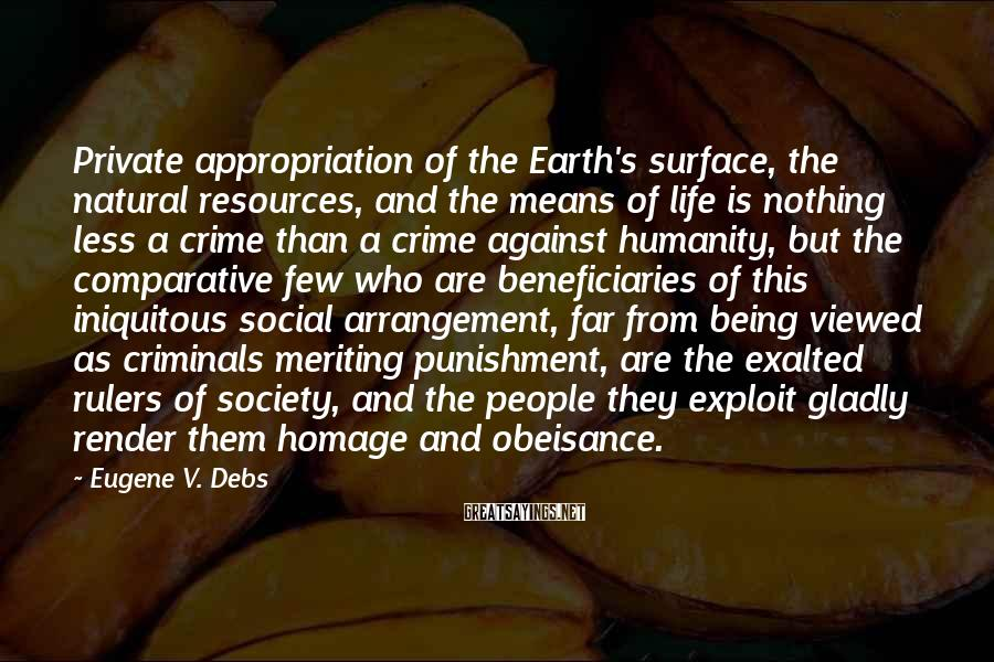 Eugene V. Debs Sayings: Private Appropriation Of The Earth's Surface, The Natural Resources, And The Means Of Life Is Nothing Less A Crime Than A Crime Against Humanity, But The Comparative Few Who Are Beneficiaries Of This Iniquitous Social Arrangement, Far From Being Viewed As Criminals Meriting Punishment, Are The Exalted Rulers Of Society, And The People They Exploit Gladly Render Them Homage And Obeisance.