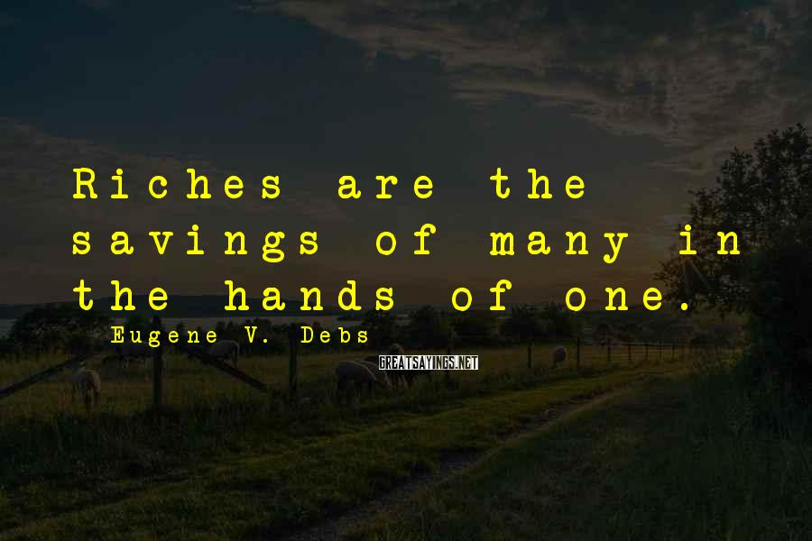 Eugene V. Debs Sayings: Riches Are The Savings Of Many In The Hands Of One.
