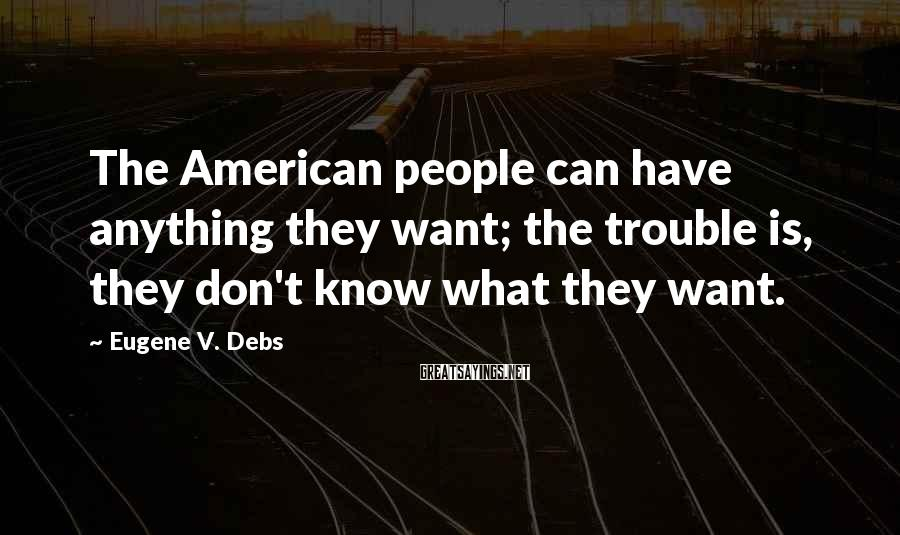 Eugene V. Debs Sayings: The American People Can Have Anything They Want; The Trouble Is, They Don't Know What They Want.