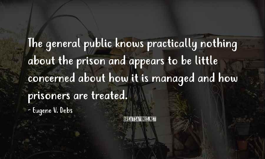 Eugene V. Debs Sayings: The General Public Knows Practically Nothing About The Prison And Appears To Be Little Concerned About How It Is Managed And How Prisoners Are Treated.