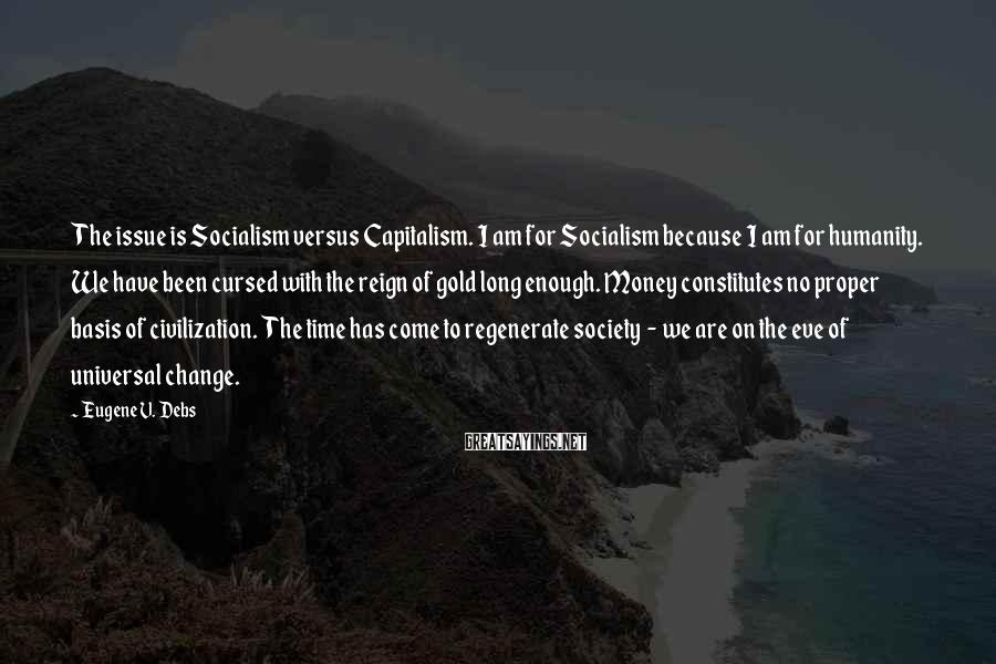 Eugene V. Debs Sayings: The Issue Is Socialism Versus Capitalism. I Am For Socialism Because I Am For Humanity. We Have Been Cursed With The Reign Of Gold Long Enough. Money Constitutes No Proper Basis Of Civilization. The Time Has Come To Regenerate Society  -  We Are On The Eve Of Universal Change.