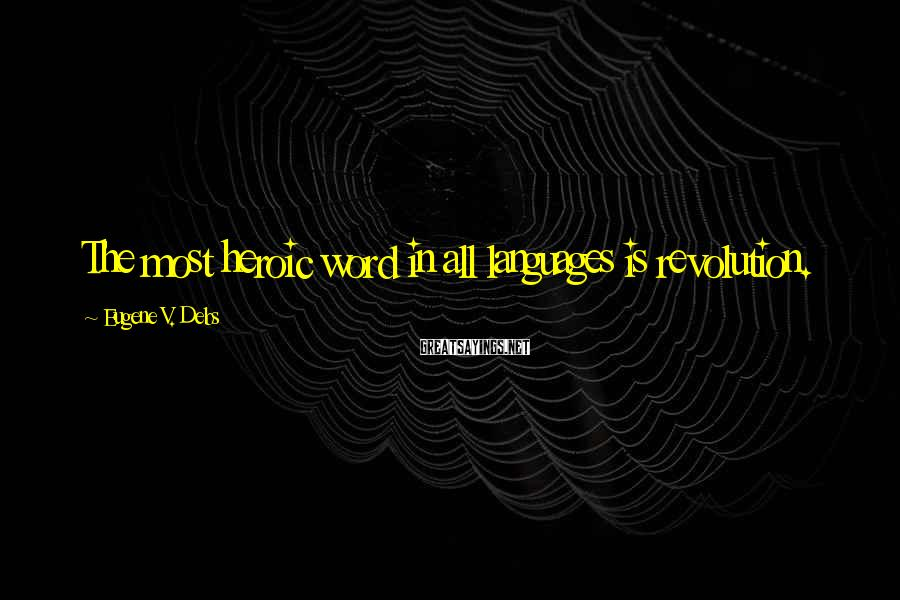 Eugene V. Debs Sayings: The Most Heroic Word In All Languages Is Revolution.