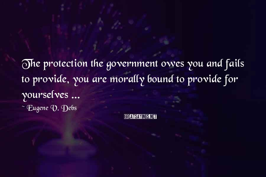 Eugene V. Debs Sayings: The Protection The Government Owes You And Fails To Provide, You Are Morally Bound To Provide For Yourselves ...