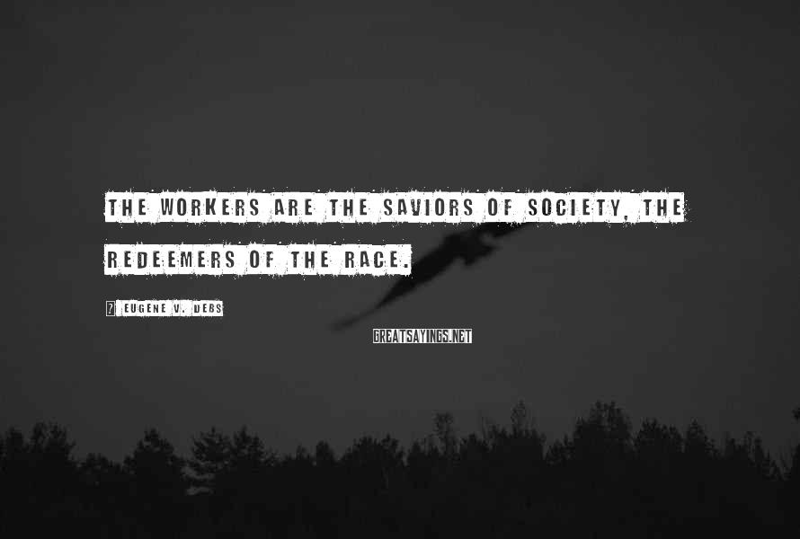 Eugene V. Debs Sayings: The Workers Are The Saviors Of Society, The Redeemers Of The Race.
