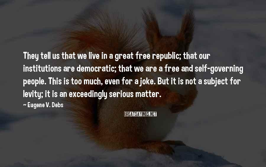 Eugene V. Debs Sayings: They Tell Us That We Live In A Great Free Republic; That Our Institutions Are Democratic; That We Are A Free And Self-governing People. This Is Too Much, Even For A Joke. But It Is Not A Subject For Levity; It Is An Exceedingly Serious Matter.