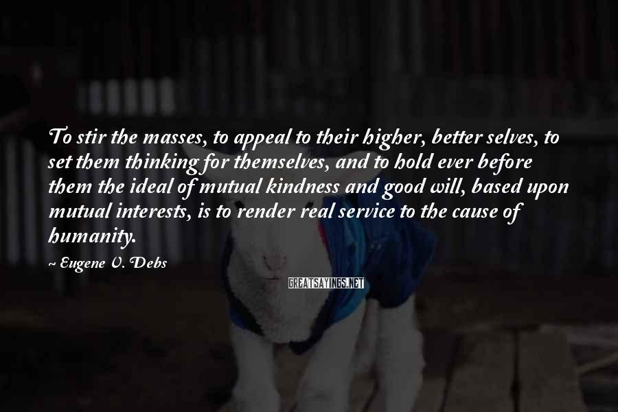 Eugene V. Debs Sayings: To Stir The Masses, To Appeal To Their Higher, Better Selves, To Set Them Thinking For Themselves, And To Hold Ever Before Them The Ideal Of Mutual Kindness And Good Will, Based Upon Mutual Interests, Is To Render Real Service To The Cause Of Humanity.