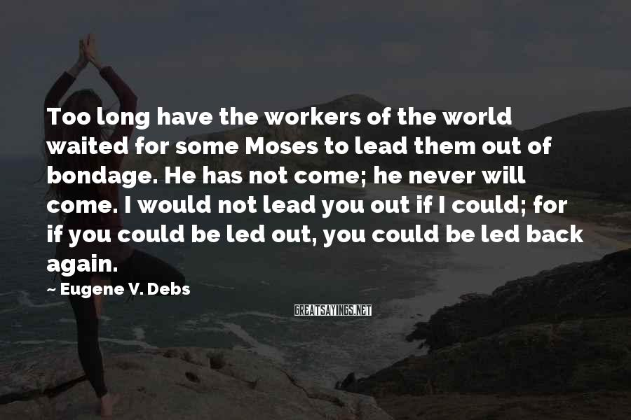 Eugene V. Debs Sayings: Too Long Have The Workers Of The World Waited For Some Moses To Lead Them Out Of Bondage. He Has Not Come; He Never Will Come. I Would Not Lead You Out If I Could; For If You Could Be Led Out, You Could Be Led Back Again.