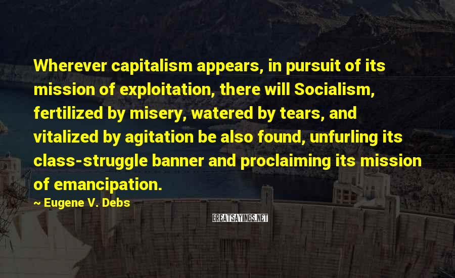 Eugene V. Debs Sayings: Wherever Capitalism Appears, In Pursuit Of Its Mission Of Exploitation, There Will Socialism, Fertilized By Misery, Watered By Tears, And Vitalized By Agitation Be Also Found, Unfurling Its Class-struggle Banner And Proclaiming Its Mission Of Emancipation.
