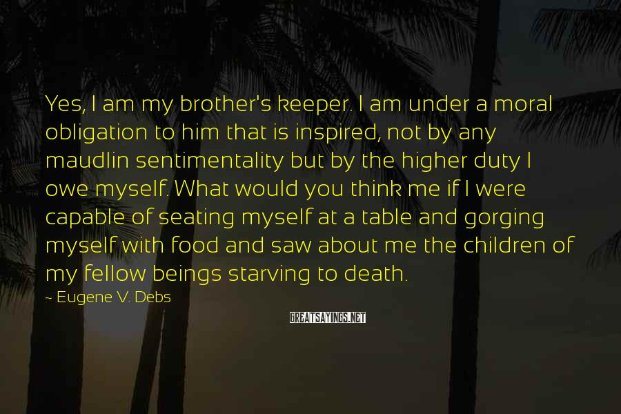 Eugene V. Debs Sayings: Yes, I Am My Brother's Keeper. I Am Under A Moral Obligation To Him That Is Inspired, Not By Any Maudlin Sentimentality But By The Higher Duty I Owe Myself. What Would You Think Me If I Were Capable Of Seating Myself At A Table And Gorging Myself With Food And Saw About Me The Children Of My Fellow Beings Starving To Death.