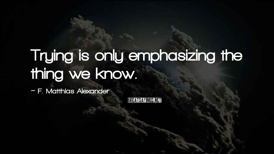 F. Matthias Alexander Sayings: Trying Is Only Emphasizing The Thing We Know.