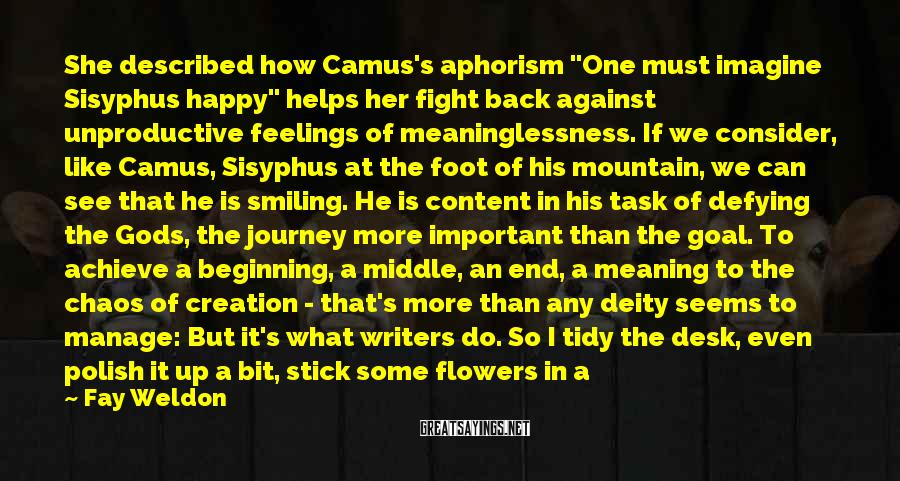 "Fay Weldon Sayings: She Described How Camus's Aphorism ""One Must Imagine Sisyphus Happy"" Helps Her Fight Back Against Unproductive Feelings Of Meaninglessness. If We Consider, Like Camus, Sisyphus At The Foot Of His Mountain, We Can See That He Is Smiling. He Is Content In His Task Of Defying The Gods, The Journey More Important Than The Goal. To Achieve A Beginning, A Middle, An End, A Meaning To The Chaos Of Creation - That's More Than Any Deity Seems To Manage: But It's What Writers Do. So I Tidy The Desk, Even Polish It Up A Bit, Stick Some Flowers In A Vase And Start. As I Begin A Novel I Remind Myself As Ever Of Camus's Admonition That The Purpose Of A Writer Is To Keep Civilization From Destroying Itself. And Even While Thinking, Well, Fat Chance! I Find Courage, Reach For The Heights, And If The Rock Keeps Rolling Down Again So It Does. What The Hell, Start Again. Rewrite. Be Of Good Cheer. Smile On, Sisyphus!"