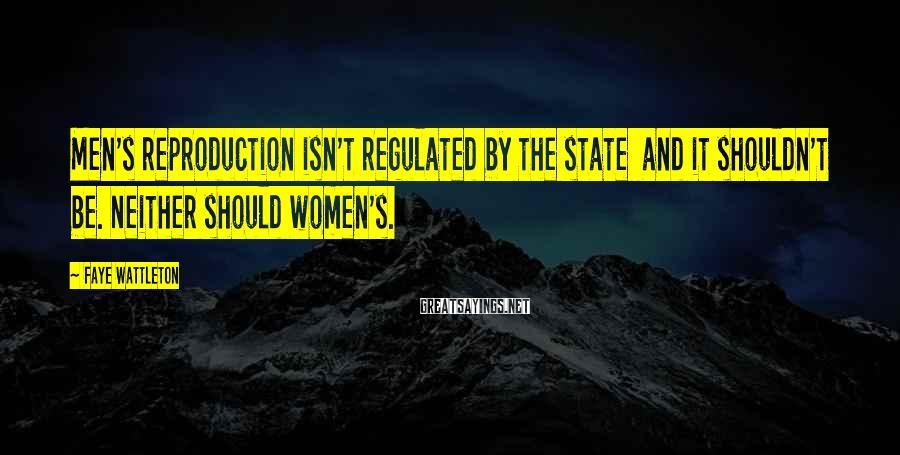 Faye Wattleton Sayings: Men's Reproduction Isn't Regulated By The State  And It Shouldn't Be. Neither Should Women's.