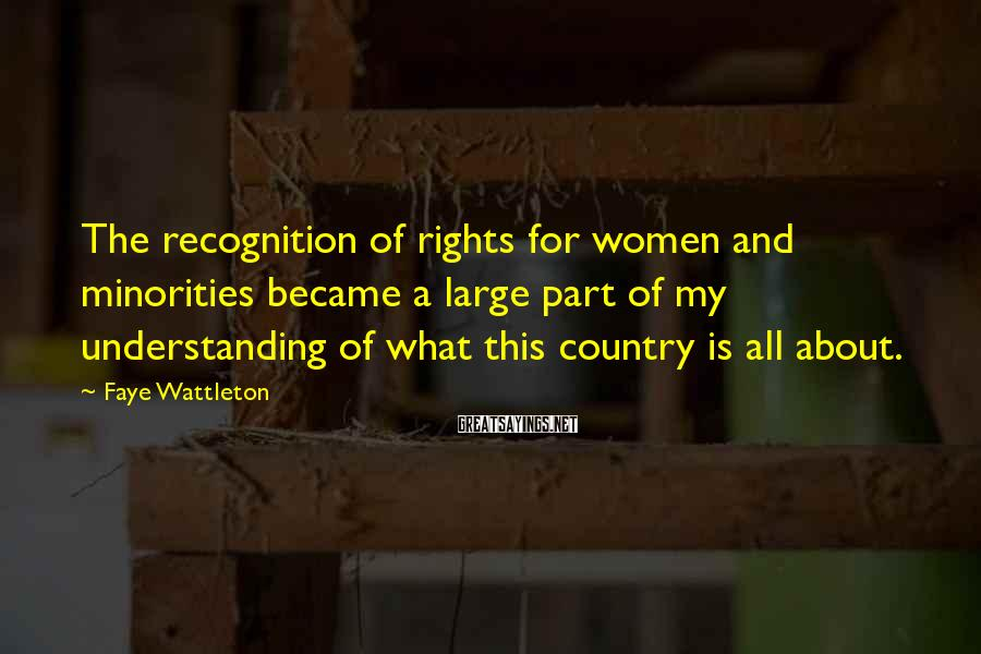 Faye Wattleton Sayings: The Recognition Of Rights For Women And Minorities Became A Large Part Of My Understanding Of What This Country Is All About.