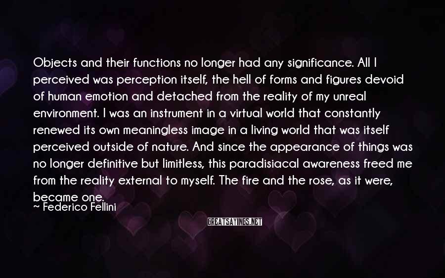 Federico Fellini Sayings: Objects And Their Functions No Longer Had Any Significance. All I Perceived Was Perception Itself, The Hell Of Forms And Figures Devoid Of Human Emotion And Detached From The Reality Of My Unreal Environment. I Was An Instrument In A Virtual World That Constantly Renewed Its Own Meaningless Image In A Living World That Was Itself Perceived Outside Of Nature. And Since The Appearance Of Things Was No Longer Definitive But Limitless, This Paradisiacal Awareness Freed Me From The Reality External To Myself. The Fire And The Rose, As It Were, Became One.