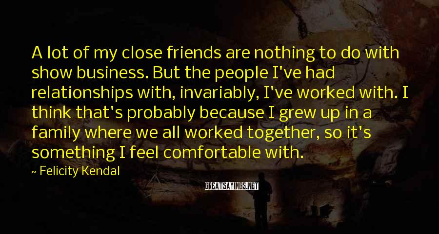 Felicity Kendal Sayings: A Lot Of My Close Friends Are Nothing To Do With Show Business. But The People I've Had Relationships With, Invariably, I've Worked With. I Think That's Probably Because I Grew Up In A Family Where We All Worked Together, So It's Something I Feel Comfortable With.