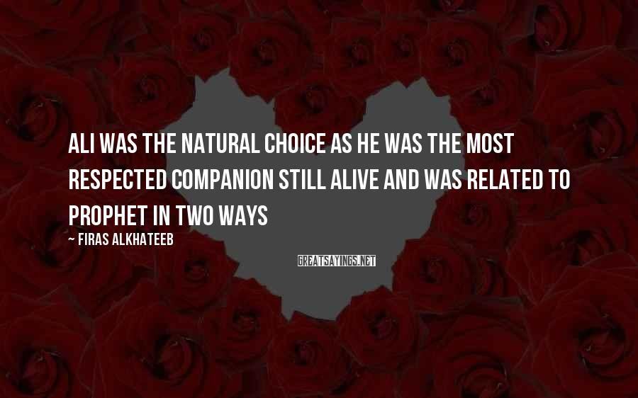 Firas Alkhateeb Sayings: Ali Was The Natural Choice As He Was The Most Respected Companion Still Alive And Was Related To Prophet In Two Ways