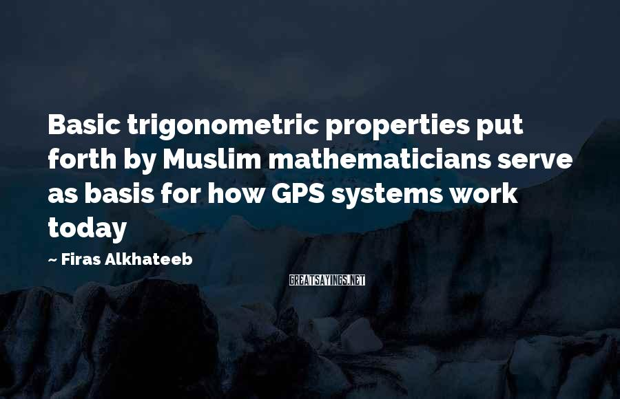 Firas Alkhateeb Sayings: Basic Trigonometric Properties Put Forth By Muslim Mathematicians Serve As Basis For How GPS Systems Work Today