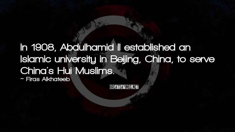 Firas Alkhateeb Sayings: In 1908, Abdulhamid II Established An Islamic University In Beijing, China, To Serve China's Hui Muslims.