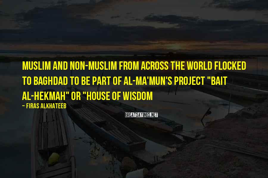 """Firas Alkhateeb Sayings: Muslim And Non-Muslim From Across The World Flocked To Baghdad To Be Part Of Al-Ma'mun's Project """"Bait Al-Hekmah"""" Or """"House Of Wisdom"""