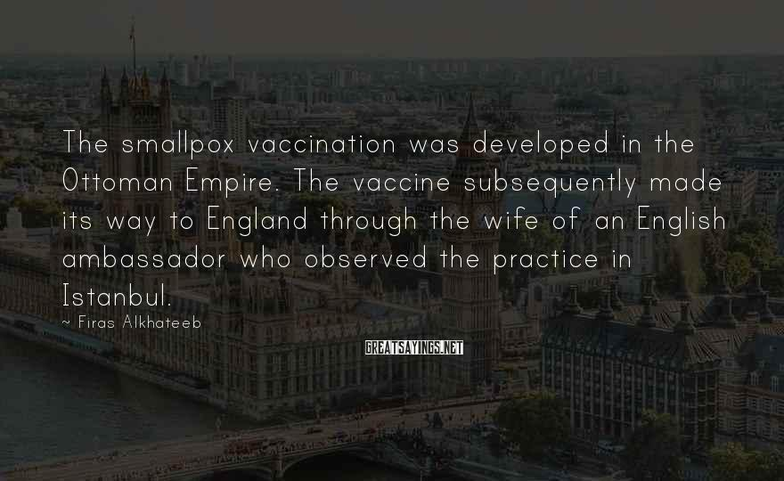 Firas Alkhateeb Sayings: The Smallpox Vaccination Was Developed In The Ottoman Empire. The Vaccine Subsequently Made Its Way To England Through The Wife Of An English Ambassador Who Observed The Practice In Istanbul.