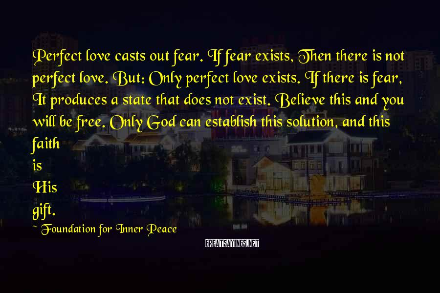 Foundation For Inner Peace Sayings: Perfect Love Casts Out Fear. If Fear Exists, Then There Is Not Perfect Love. But: Only Perfect Love Exists. If There Is Fear, It Produces A State That Does Not Exist. Believe This And You Will Be Free. Only God Can Establish This Solution, And This Faith Is His Gift.