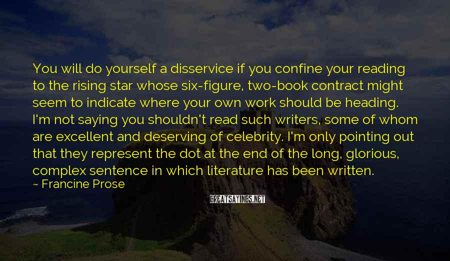 Francine Prose Sayings: You Will Do Yourself A Disservice If You Confine Your Reading To The Rising Star Whose Six-figure, Two-book Contract Might Seem To Indicate Where Your Own Work Should Be Heading. I'm Not Saying You Shouldn't Read Such Writers, Some Of Whom Are Excellent And Deserving Of Celebrity. I'm Only Pointing Out That They Represent The Dot At The End Of The Long, Glorious, Complex Sentence In Which Literature Has Been Written.
