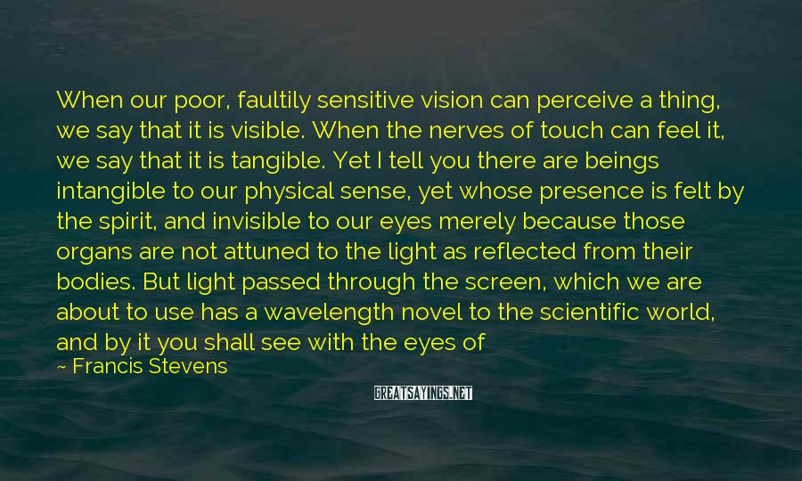 "Francis Stevens Sayings: When Our Poor, Faultily Sensitive Vision Can Perceive A Thing, We Say That It Is Visible. When The Nerves Of Touch Can Feel It, We Say That It Is Tangible. Yet I Tell You There Are Beings Intangible To Our Physical Sense, Yet Whose Presence Is Felt By The Spirit, And Invisible To Our Eyes Merely Because Those Organs Are Not Attuned To The Light As Reflected From Their Bodies. But Light Passed Through The Screen, Which We Are About To Use Has A Wavelength Novel To The Scientific World, And By It You Shall See With The Eyes Of The Flesh That Which Has Been Invisible Since Life Began. Have No Fear! (""Unseen - Unfeared"")"