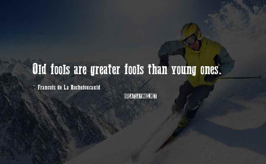 Francois De La Rochefoucauld Sayings: Old Fools Are Greater Fools Than Young Ones.