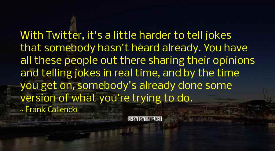Frank Caliendo Sayings: With Twitter, It's A Little Harder To Tell Jokes That Somebody Hasn't Heard Already. You Have All These People Out There Sharing Their Opinions And Telling Jokes In Real Time, And By The Time You Get On, Somebody's Already Done Some Version Of What You're Trying To Do.