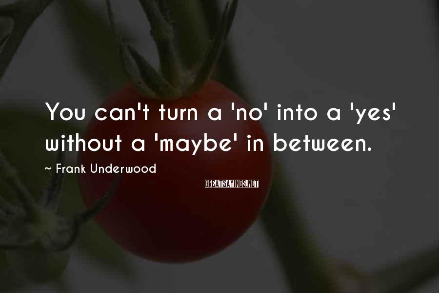 Frank Underwood Sayings: You Can't Turn A 'no' Into A 'yes' Without A 'maybe' In Between.