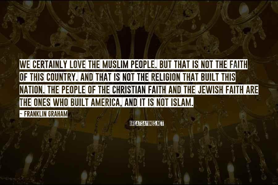 Franklin Graham Sayings: We Certainly Love The Muslim People. But That Is Not The Faith Of This Country. And That Is Not The Religion That Built This Nation. The People Of The Christian Faith And The Jewish Faith Are The Ones Who Built America, And It Is Not Islam.