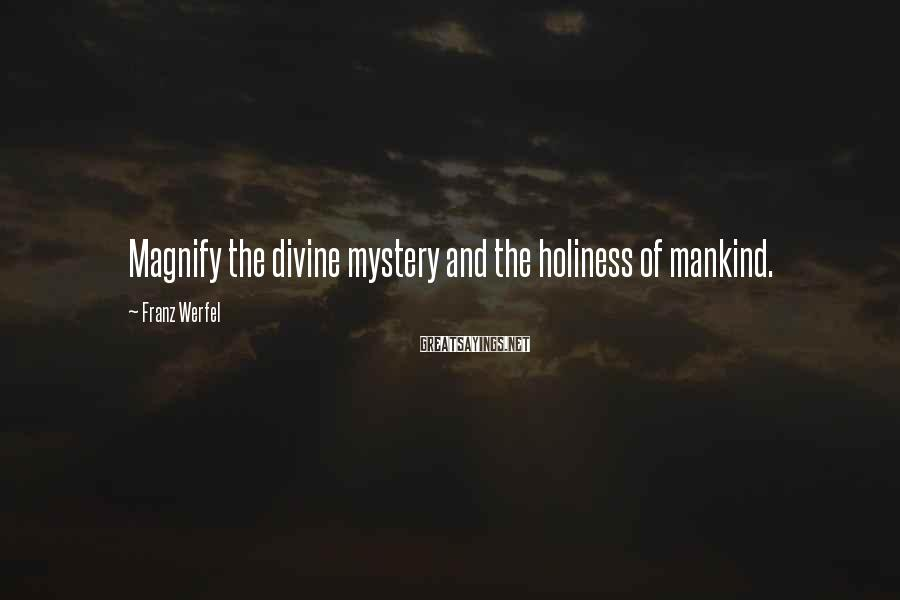 Franz Werfel Sayings: Magnify The Divine Mystery And The Holiness Of Mankind.