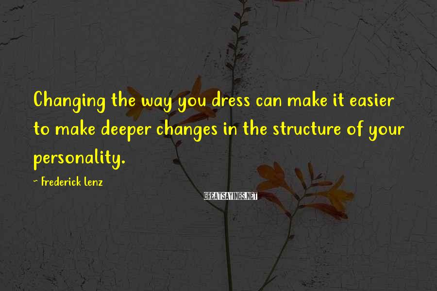 Frederick Lenz Sayings: Changing The Way You Dress Can Make It Easier To Make Deeper Changes In The Structure Of Your Personality.