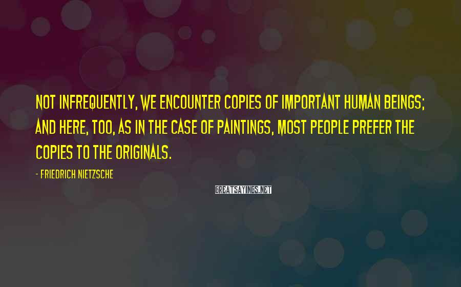 Friedrich Nietzsche Sayings: Not Infrequently, We Encounter Copies Of Important Human Beings; And Here, Too, As In The Case Of Paintings, Most People Prefer The Copies To The Originals.