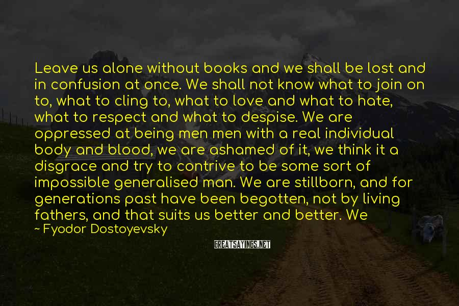 Fyodor Dostoyevsky Sayings: Leave Us Alone Without Books And We Shall Be Lost And In Confusion At Once. We Shall Not Know What To Join On To, What To Cling To, What To Love And What To Hate, What To Respect And What To Despise. We Are Oppressed At Being Men  Men With A Real Individual Body And Blood, We Are Ashamed Of It, We Think It A Disgrace And Try To Contrive To Be Some Sort Of Impossible Generalised Man. We Are Stillborn, And For Generations Past Have Been Begotten, Not By Living Fathers, And That Suits Us Better And Better. We Are Developing A Taste For It. Soon We Shall Contrive To Be Born Somehow From An Idea. But Enough; I Don't Want To Write More From Underground.