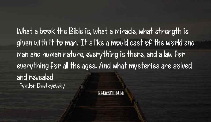 Fyodor Dostoyevsky Sayings: What A Book The Bible Is, What A Miracle, What Strength Is Given With It To Man. It S Like A Mould Cast Of The World And Man And Human Nature, Everything Is There, And A Law For Everything For All The Ages. And What Mysteries Are Solved And Revealed