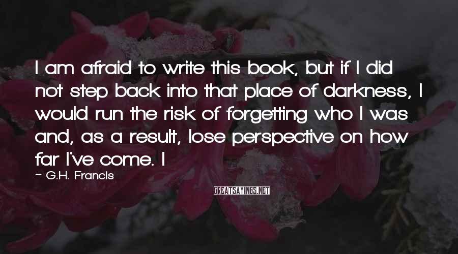 G.H. Francis Sayings: I Am Afraid To Write This Book, But If I Did Not Step Back Into That Place Of Darkness, I Would Run The Risk Of Forgetting Who I Was And, As A Result, Lose Perspective On How Far I've Come. I