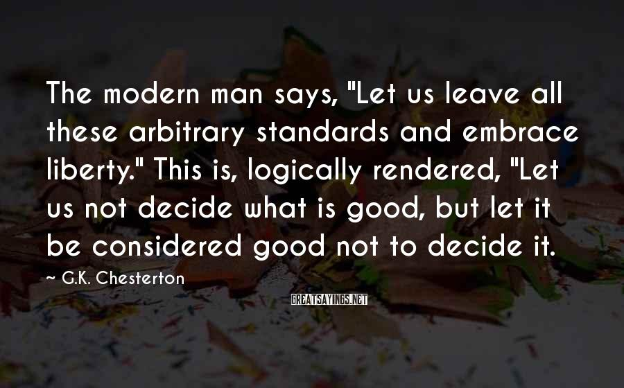 "G.K. Chesterton Sayings: The Modern Man Says, ""Let Us Leave All These Arbitrary Standards And Embrace Liberty."" This Is, Logically Rendered, ""Let Us Not Decide What Is Good, But Let It Be Considered Good Not To Decide It."