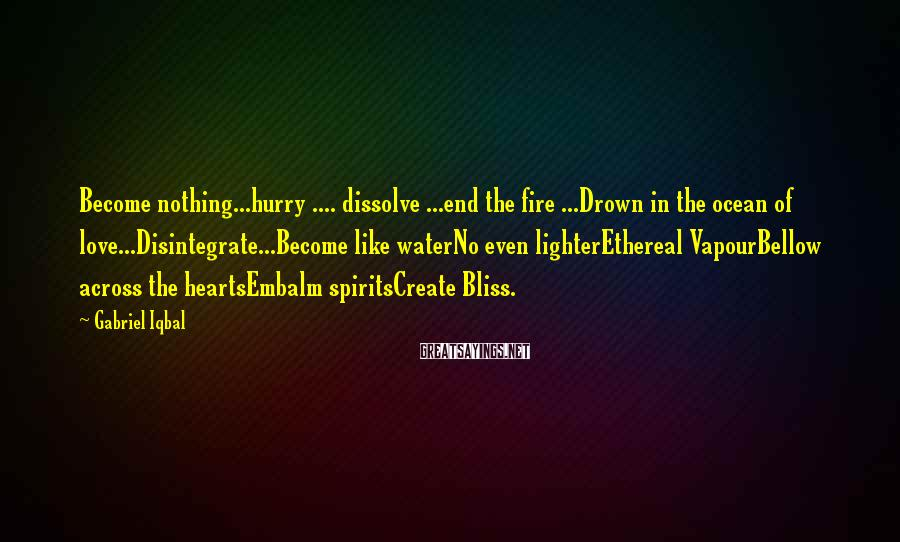 Gabriel Iqbal Sayings: Become Nothing...hurry .... Dissolve ...end The Fire ...Drown In The Ocean Of Love...Disintegrate...Become Like WaterNo Even LighterEthereal VapourBellow Across The HeartsEmbalm SpiritsCreate Bliss.