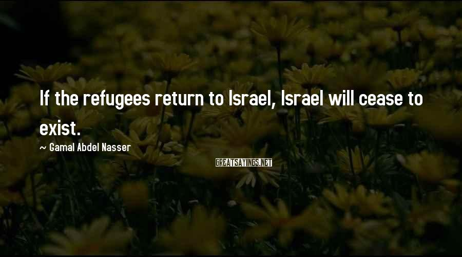Gamal Abdel Nasser Sayings: If The Refugees Return To Israel, Israel Will Cease To Exist.