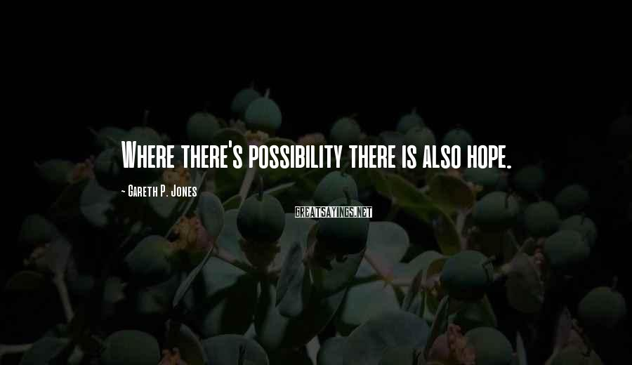 Gareth P. Jones Sayings: Where There's Possibility There Is Also Hope.