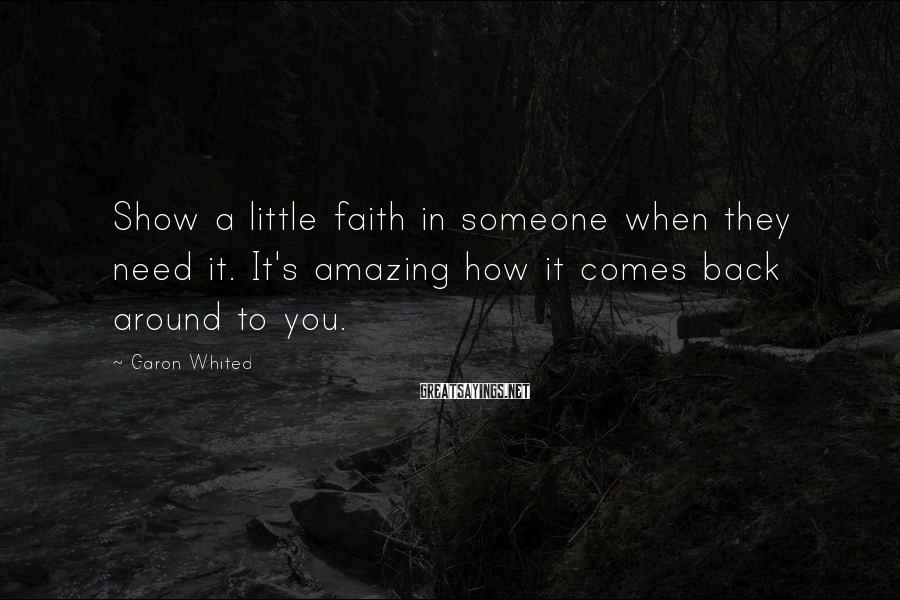 Garon Whited Sayings: Show A Little Faith In Someone When They Need It. It's Amazing How It Comes Back Around To You.