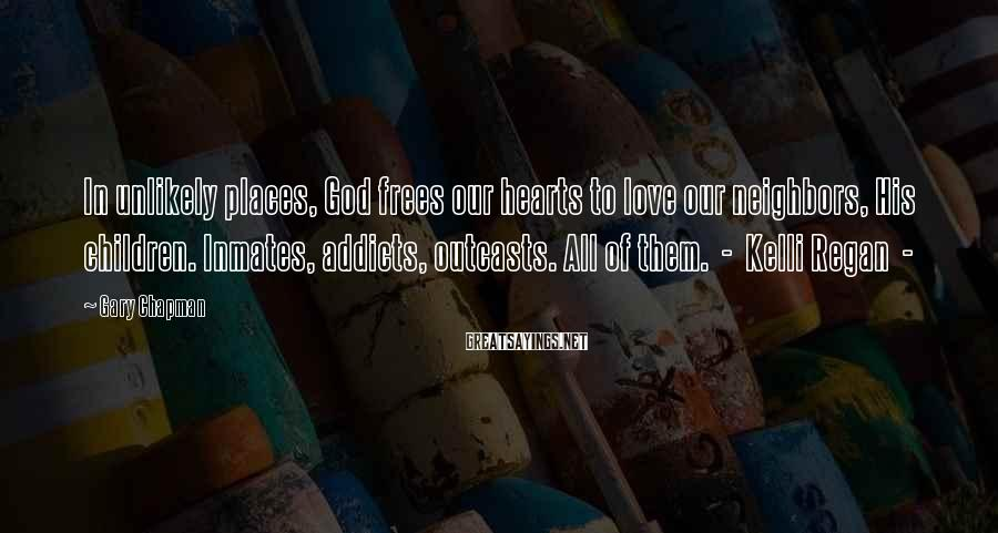 Gary Chapman Sayings: In Unlikely Places, God Frees Our Hearts To Love Our Neighbors, His Children. Inmates, Addicts, Outcasts. All Of Them.  -  Kelli Regan  -