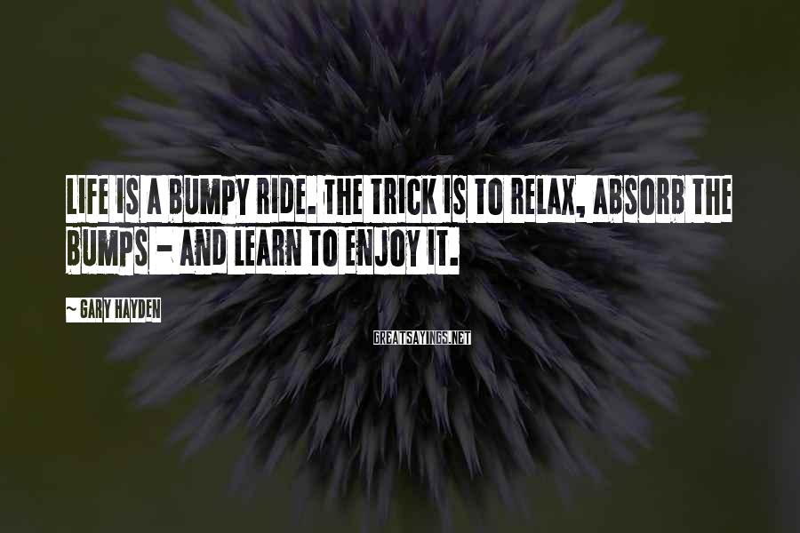 Gary Hayden Sayings: Life Is A Bumpy Ride. The Trick Is To Relax, Absorb The Bumps - And Learn To Enjoy It.