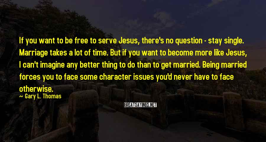 Gary L. Thomas Sayings: If You Want To Be Free To Serve Jesus, There's No Question - Stay Single. Marriage Takes A Lot Of Time. But If You Want To Become More Like Jesus, I Can't Imagine Any Better Thing To Do Than To Get Married. Being Married Forces You To Face Some Character Issues You'd Never Have To Face Otherwise.
