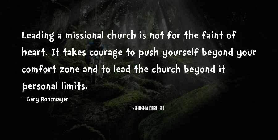 Gary Rohrmayer Sayings: Leading A Missional Church Is Not For The Faint Of Heart. It Takes Courage To Push Yourself Beyond Your Comfort Zone And To Lead The Church Beyond It Personal Limits.