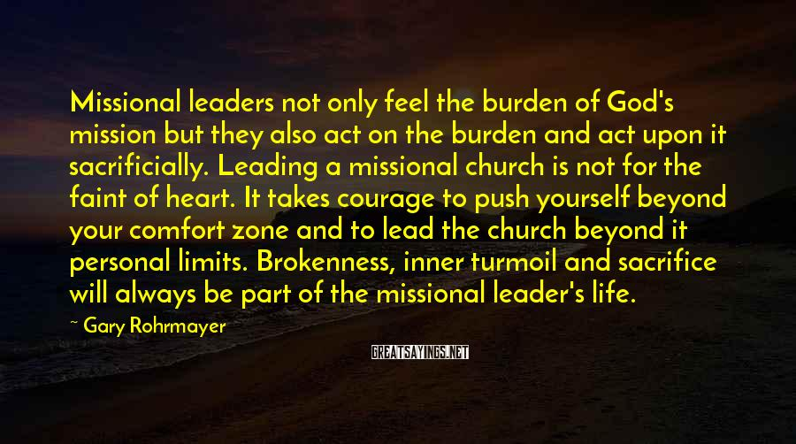 Gary Rohrmayer Sayings: Missional Leaders Not Only Feel The Burden Of God's Mission But They Also Act On The Burden And Act Upon It Sacrificially. Leading A Missional Church Is Not For The Faint Of Heart. It Takes Courage To Push Yourself Beyond Your Comfort Zone And To Lead The Church Beyond It Personal Limits. Brokenness, Inner Turmoil And Sacrifice Will Always Be Part Of The Missional Leader's Life.