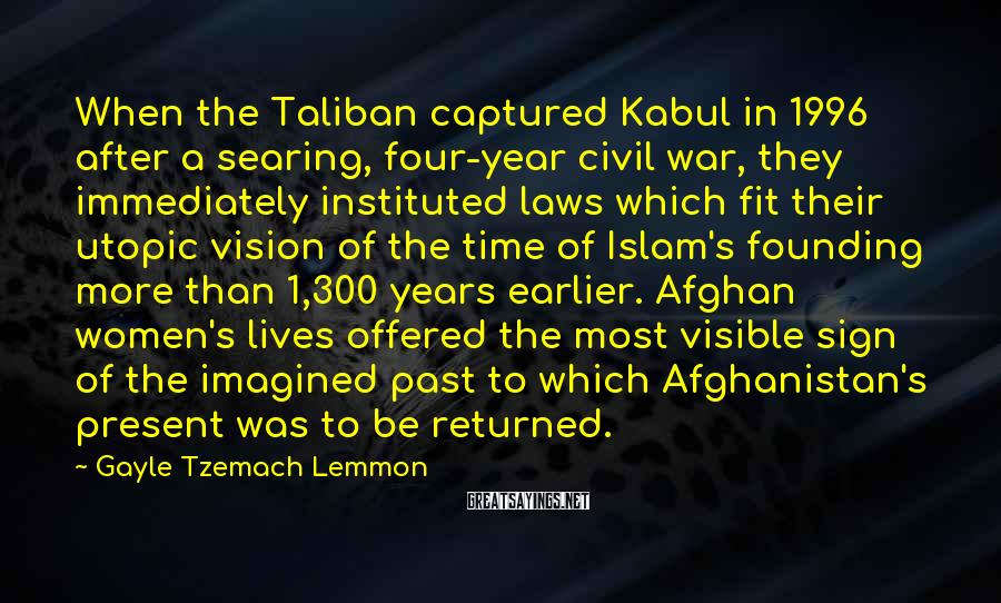 Gayle Tzemach Lemmon Sayings: When The Taliban Captured Kabul In 1996 After A Searing, Four-year Civil War, They Immediately Instituted Laws Which Fit Their Utopic Vision Of The Time Of Islam's Founding More Than 1,300 Years Earlier. Afghan Women's Lives Offered The Most Visible Sign Of The Imagined Past To Which Afghanistan's Present Was To Be Returned.
